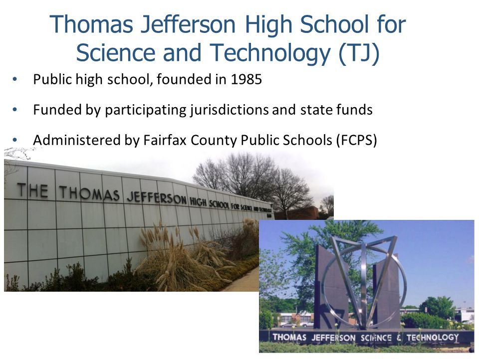 Thomas Jefferson High School for Science and Technology (TJ) Public high school, founded in 1985 Funded by participating jurisdictions and state funds
