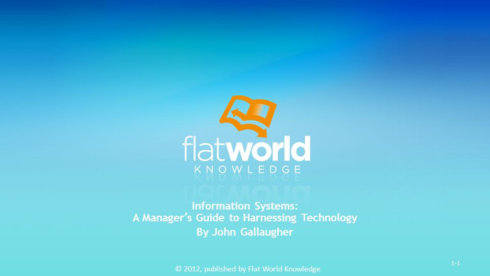 © 2012, published by Flat World Knowledge 1-1 Information Systems: A Manager's Guide to Harnessing Technology By John Gallaugher