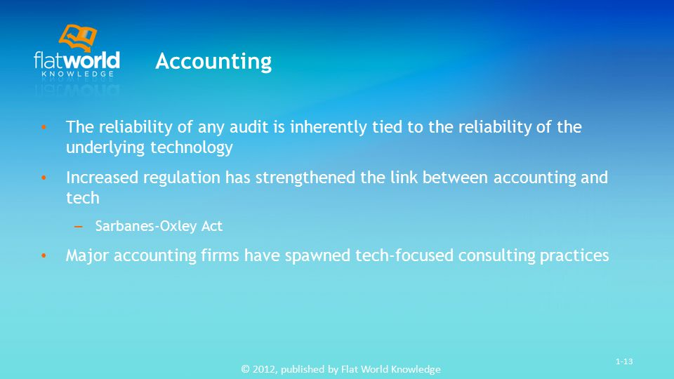 © 2012, published by Flat World Knowledge 1-13 Accounting The reliability of any audit is inherently tied to the reliability of the underlying technology Increased regulation has strengthened the link between accounting and tech – Sarbanes-Oxley Act Major accounting firms have spawned tech-focused consulting practices