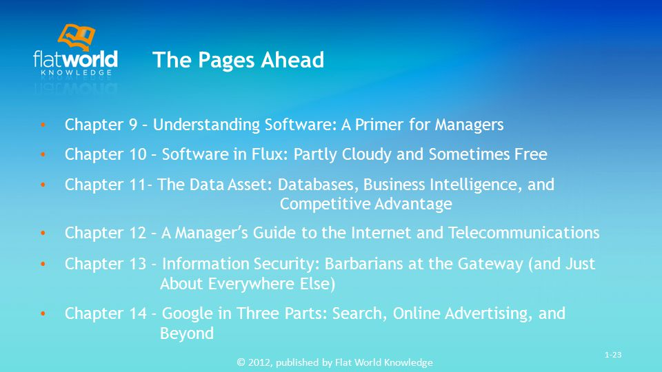 © 2012, published by Flat World Knowledge 1-23 The Pages Ahead Chapter 9 – Understanding Software: A Primer for Managers Chapter 10 – Software in Flux: Partly Cloudy and Sometimes Free Chapter 11- The Data Asset: Databases, Business Intelligence, and Competitive Advantage Chapter 12 – A Manager's Guide to the Internet and Telecommunications Chapter 13 - Information Security: Barbarians at the Gateway (and Just About Everywhere Else) Chapter 14 - Google in Three Parts: Search, Online Advertising, and Beyond