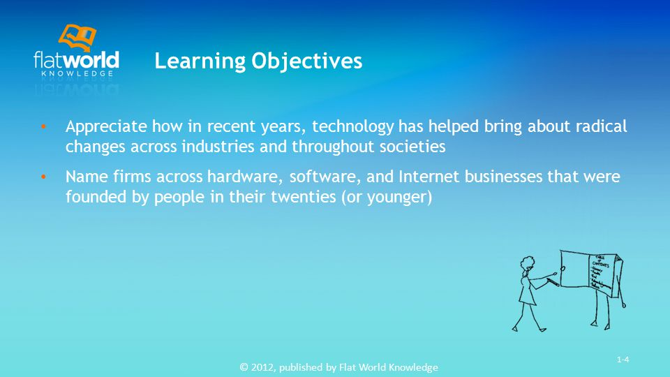 © 2012, published by Flat World Knowledge 1-5 Learning Objectives Appreciate the degree to which technology has permeated every management discipline See that tech careers are varied, richly rewarding, and poised for continued growth Understand the structure of this text, the issues and examples that will be introduced, and why they are important