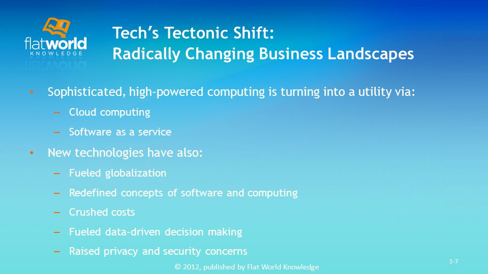 © 2012, published by Flat World Knowledge 1-7 Tech's Tectonic Shift: Radically Changing Business Landscapes Sophisticated, high-powered computing is turning into a utility via: – Cloud computing – Software as a service New technologies have also: – Fueled globalization – Redefined concepts of software and computing – Crushed costs – Fueled data-driven decision making – Raised privacy and security concerns