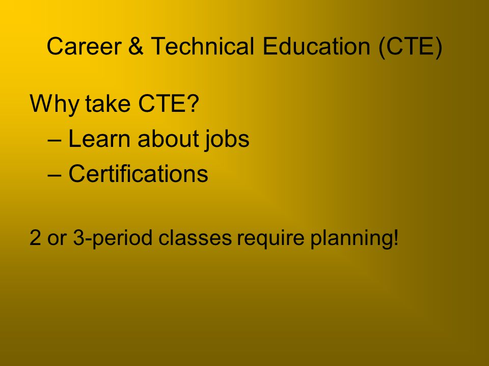 Career & Technical Education (CTE) Why take CTE? – Learn about jobs – Certifications 2 or 3-period classes require planning!