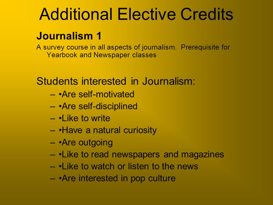 Additional Elective Credits Journalism 1 A survey course in all aspects of journalism. Prerequisite for Yearbook and Newspaper classes Students intere