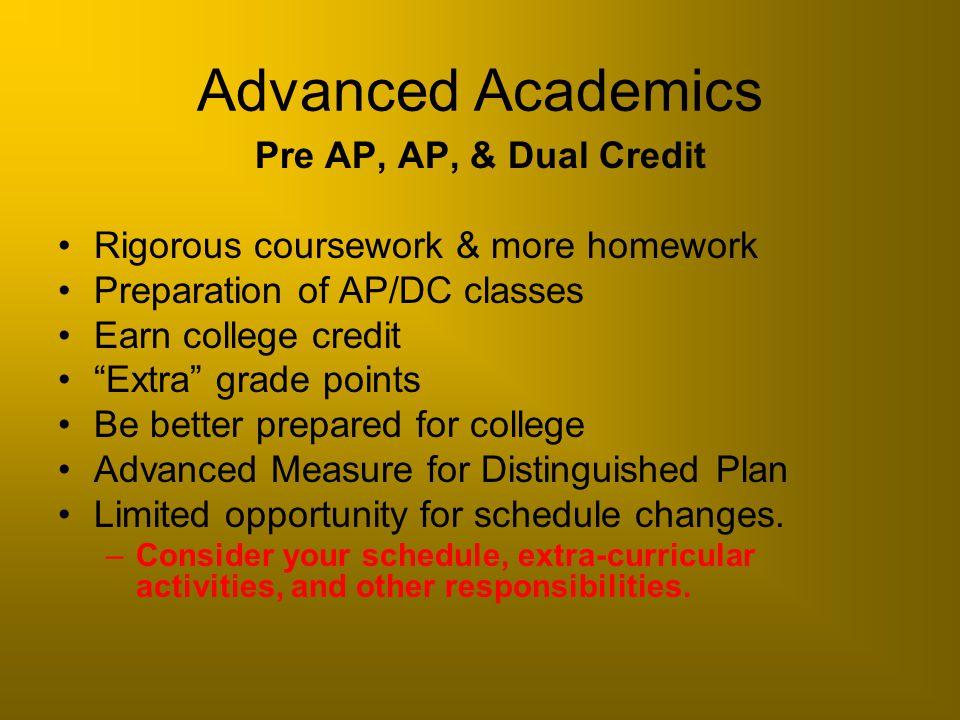 "Advanced Academics Pre AP, AP, & Dual Credit Rigorous coursework & more homework Preparation of AP/DC classes Earn college credit ""Extra"" grade points"