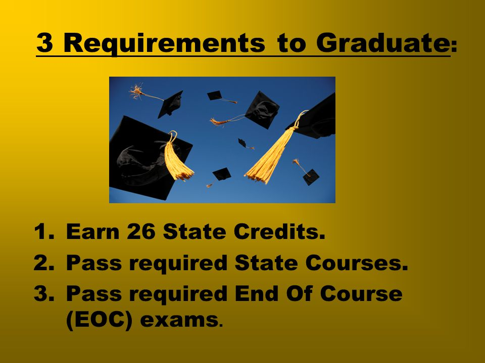3 Requirements to Graduate : 1.Earn 26 State Credits. 2.Pass required State Courses. 3.Pass required End Of Course (EOC) exams.