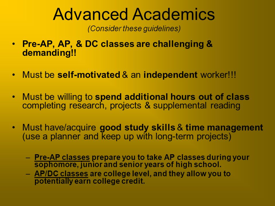 Advanced Academics (Consider these guidelines) Pre-AP, AP, & DC classes are challenging & demanding!! Must be self-motivated & an independent worker!!