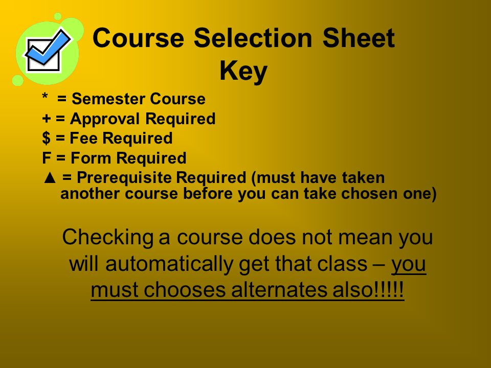 Course Selection Sheet Key * = Semester Course + = Approval Required $ = Fee Required F = Form Required ▲ = Prerequisite Required (must have taken ano
