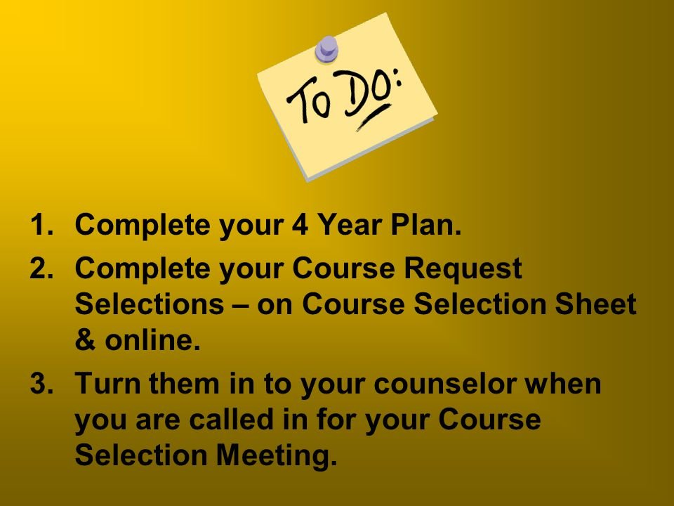 1.Complete your 4 Year Plan. 2.Complete your Course Request Selections – on Course Selection Sheet & online. 3.Turn them in to your counselor when you