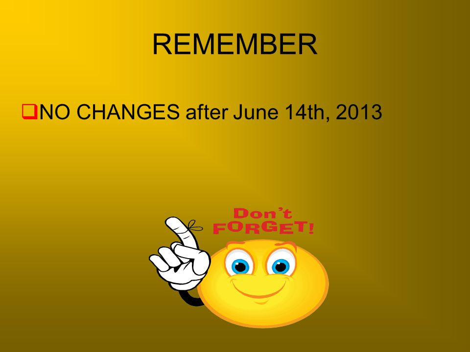 REMEMBER  NO CHANGES after June 14th, 2013