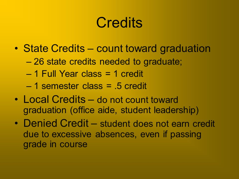Credits State Credits – count toward graduation –26 state credits needed to graduate; –1 Full Year class = 1 credit –1 semester class =.5 credit Local
