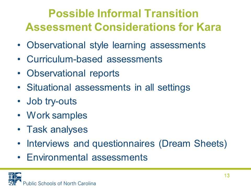 Possible Informal Transition Assessment Considerations for Kara Observational style learning assessments Curriculum-based assessments Observational reports Situational assessments in all settings Job try-outs Work samples Task analyses Interviews and questionnaires (Dream Sheets) Environmental assessments 13