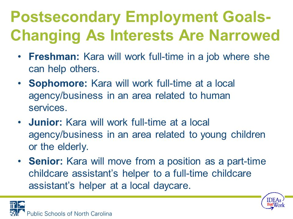 Postsecondary Employment Goals- Changing As Interests Are Narrowed Freshman: Kara will work full-time in a job where she can help others.