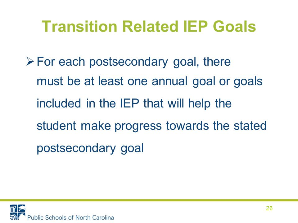 Transition Related IEP Goals  For each postsecondary goal, there must be at least one annual goal or goals included in the IEP that will help the student make progress towards the stated postsecondary goal 26