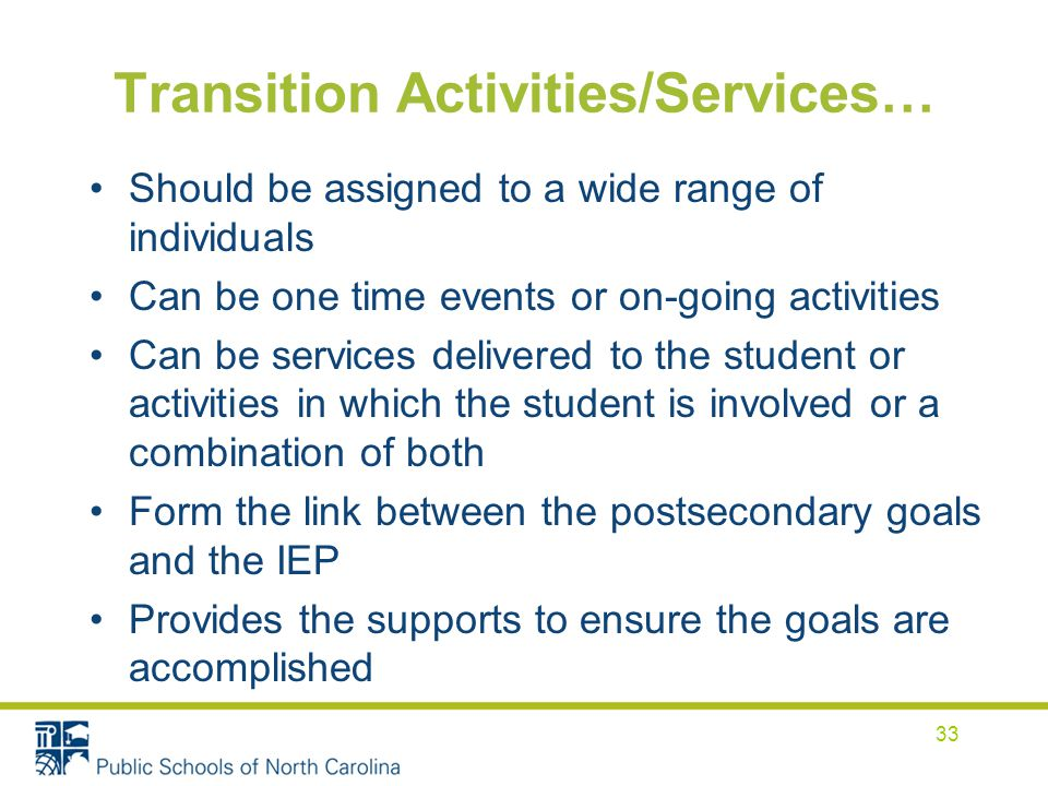 Transition Activities/Services… Should be assigned to a wide range of individuals Can be one time events or on-going activities Can be services delivered to the student or activities in which the student is involved or a combination of both Form the link between the postsecondary goals and the IEP Provides the supports to ensure the goals are accomplished 33