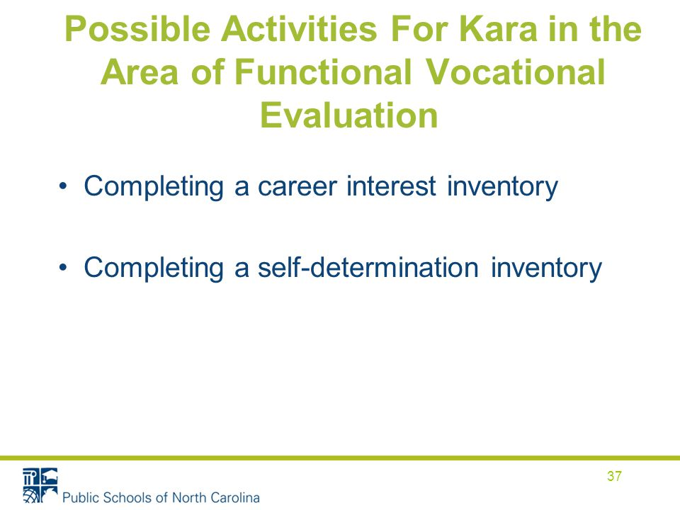 Possible Activities For Kara in the Area of Functional Vocational Evaluation Completing a career interest inventory Completing a self-determination inventory 37