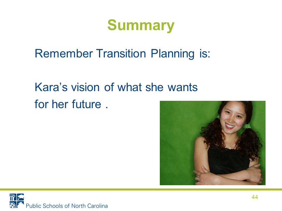 Summary Remember Transition Planning is: Kara's vision of what she wants for her future. 44