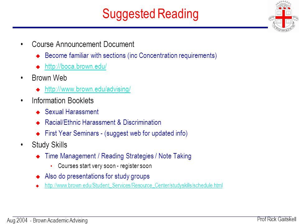 Aug 2004 - Brown Academic Advising Prof Rick Gaitskell Suggested Reading Course Announcement Document  Become familiar with sections (inc Concentration requirements)  http://boca.brown.edu/ http://boca.brown.edu/ Brown Web  http://www.brown.edu/advising/ http://www.brown.edu/advising/ Information Booklets  Sexual Harassment  Racial/Ethnic Harassment & Discrimination  First Year Seminars - (suggest web for updated info) Study Skills  Time Management / Reading Strategies / Note Taking Courses start very soon - register soon  Also do presentations for study groups  http://www.brown.edu/Student_Services/Resource_Center/studyskills/schedule.html http://www.brown.edu/Student_Services/Resource_Center/studyskills/schedule.html