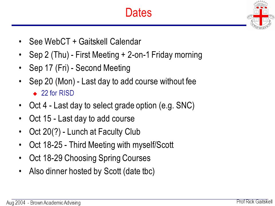 Aug 2004 - Brown Academic Advising Prof Rick Gaitskell Dates See WebCT + Gaitskell Calendar Sep 2 (Thu) - First Meeting + 2-on-1 Friday morning Sep 17 (Fri) - Second Meeting Sep 20 (Mon) - Last day to add course without fee  22 for RISD Oct 4 - Last day to select grade option (e.g.