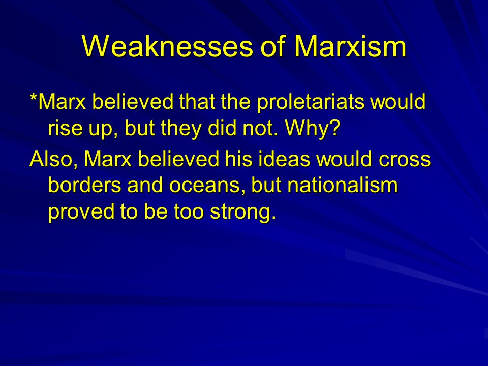 Weaknesses of Marxism *Marx believed that the proletariats would rise up, but they did not. Why? Also, Marx believed his ideas would cross borders and
