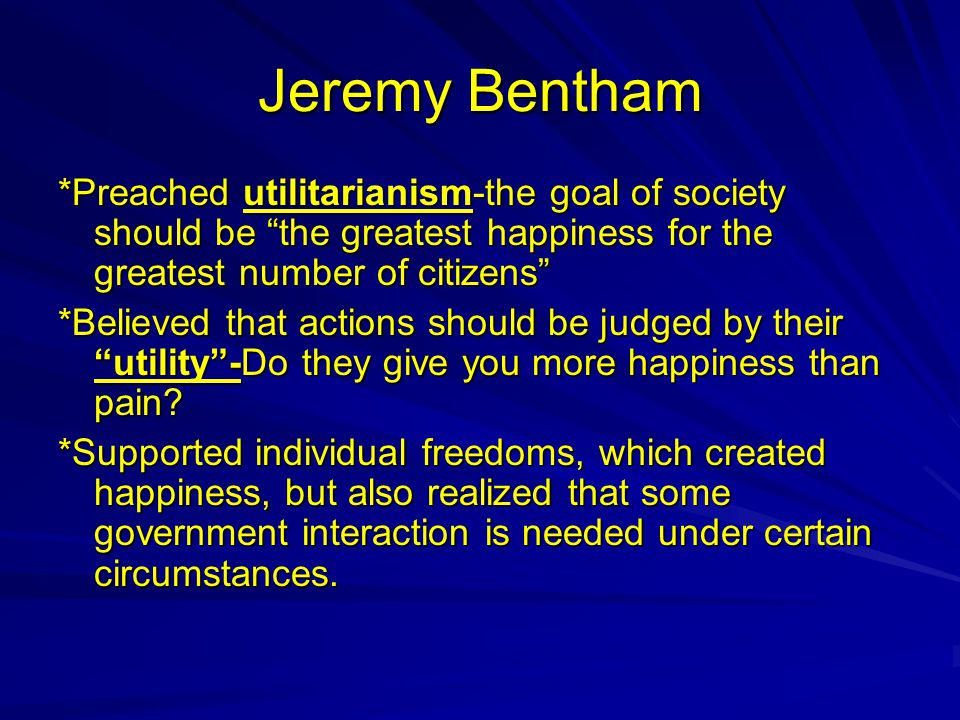 """Jeremy Bentham *Preached utilitarianism-the goal of society should be """"the greatest happiness for the greatest number of citizens"""" *Believed that acti"""
