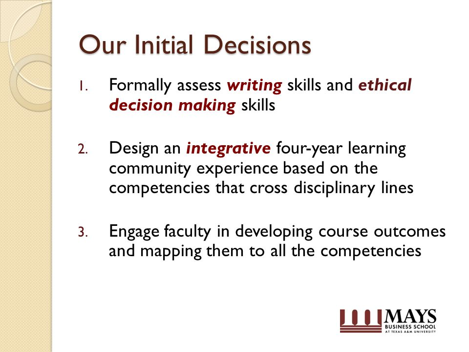Our Initial Decisions 1. Formally assess writing skills and ethical decision making skills 2.