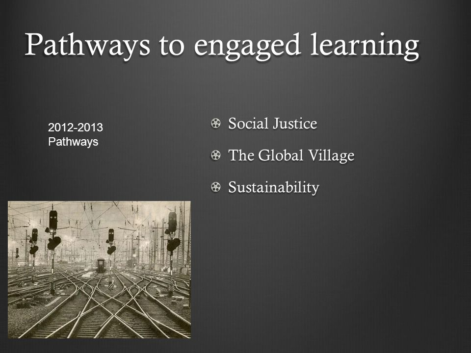 Pathways to engaged learning Social Justice The Global Village Sustainability 2012-2013 Pathways