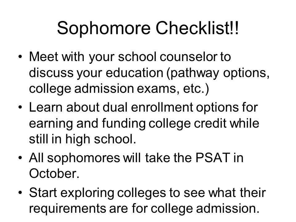 Sophomore Checklist!! Meet with your school counselor to discuss your education (pathway options, college admission exams, etc.) Learn about dual enro