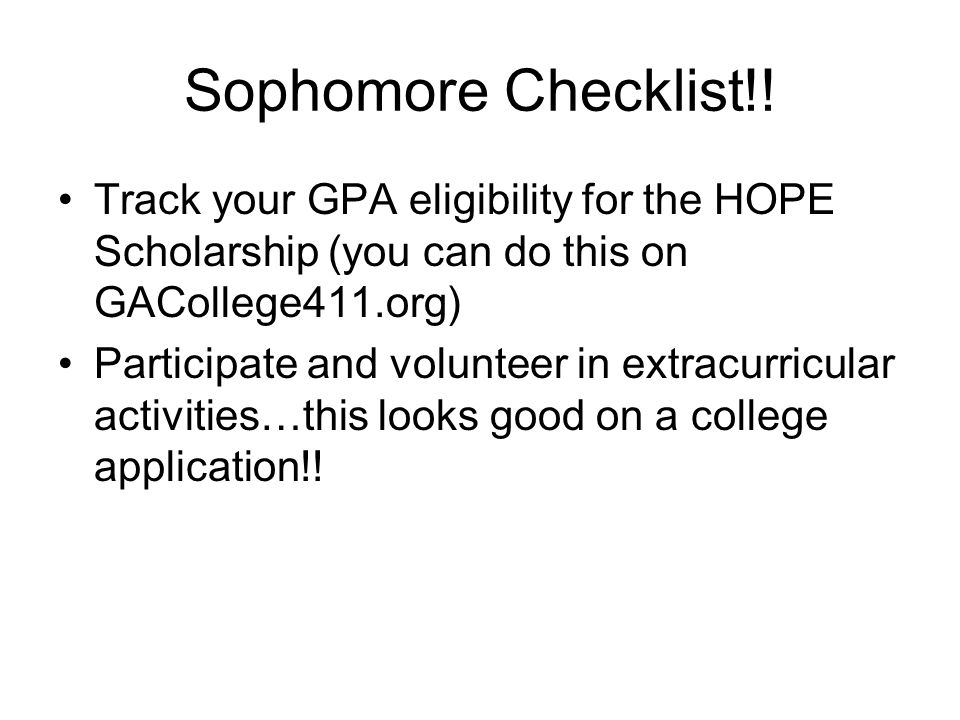 Sophomore Checklist!! Track your GPA eligibility for the HOPE Scholarship (you can do this on GACollege411.org) Participate and volunteer in extracurr