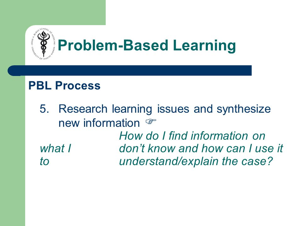 PBL Process 5.Research learning issues and synthesize new information  How do I find information on what I don't know and how can I use it to understand/explain the case.