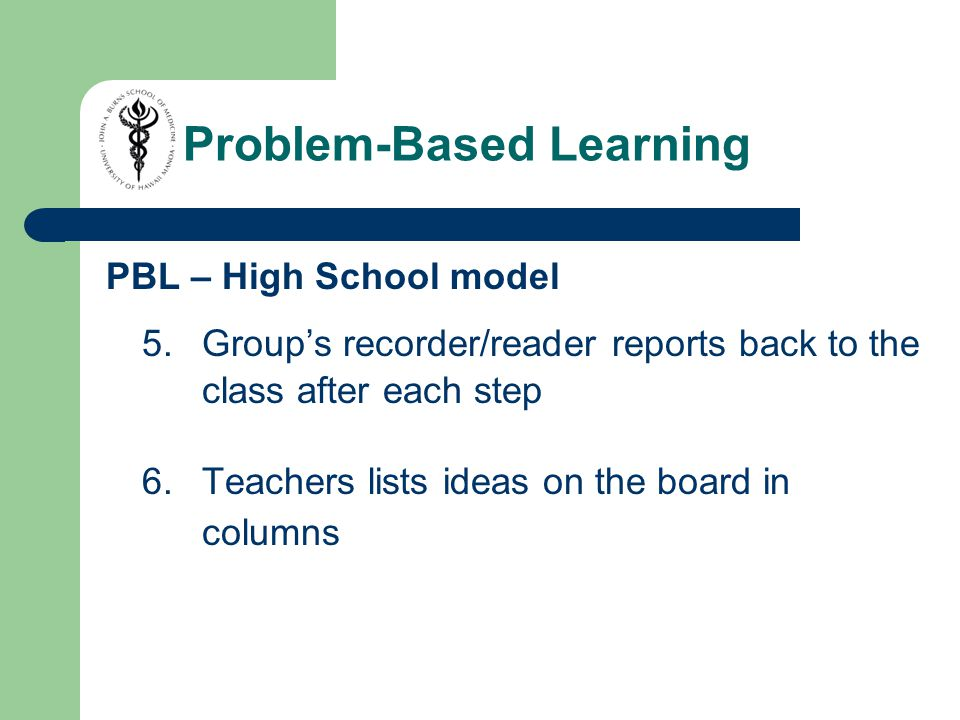 PBL – High School model 5.Group's recorder/reader reports back to the class after each step 6.Teachers lists ideas on the board in columns Problem-Based Learning