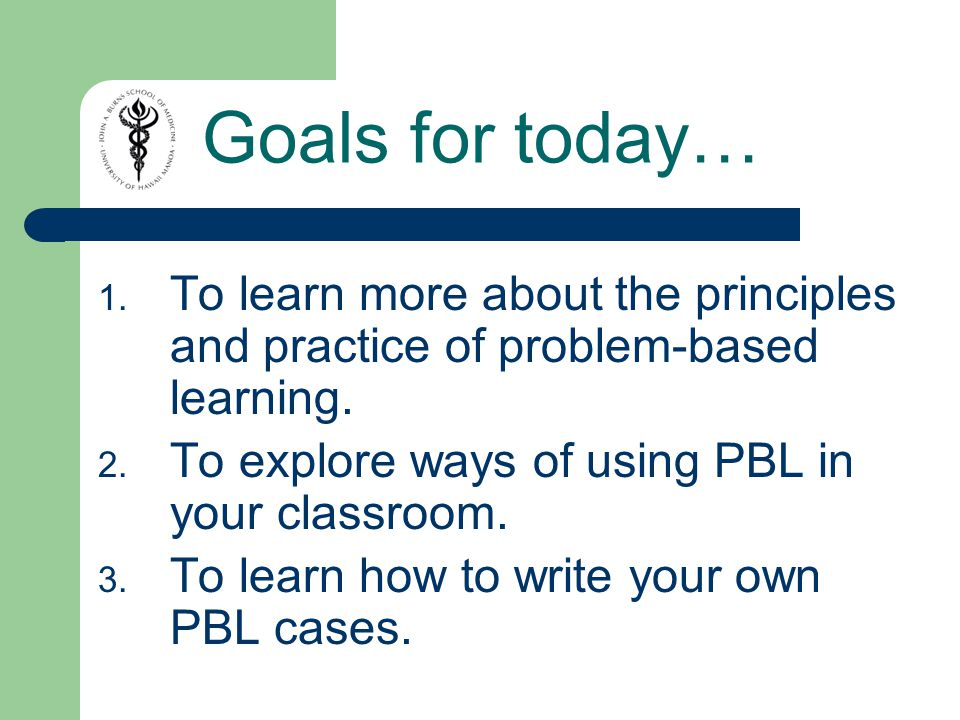 Goals for today… 1. To learn more about the principles and practice of problem-based learning.
