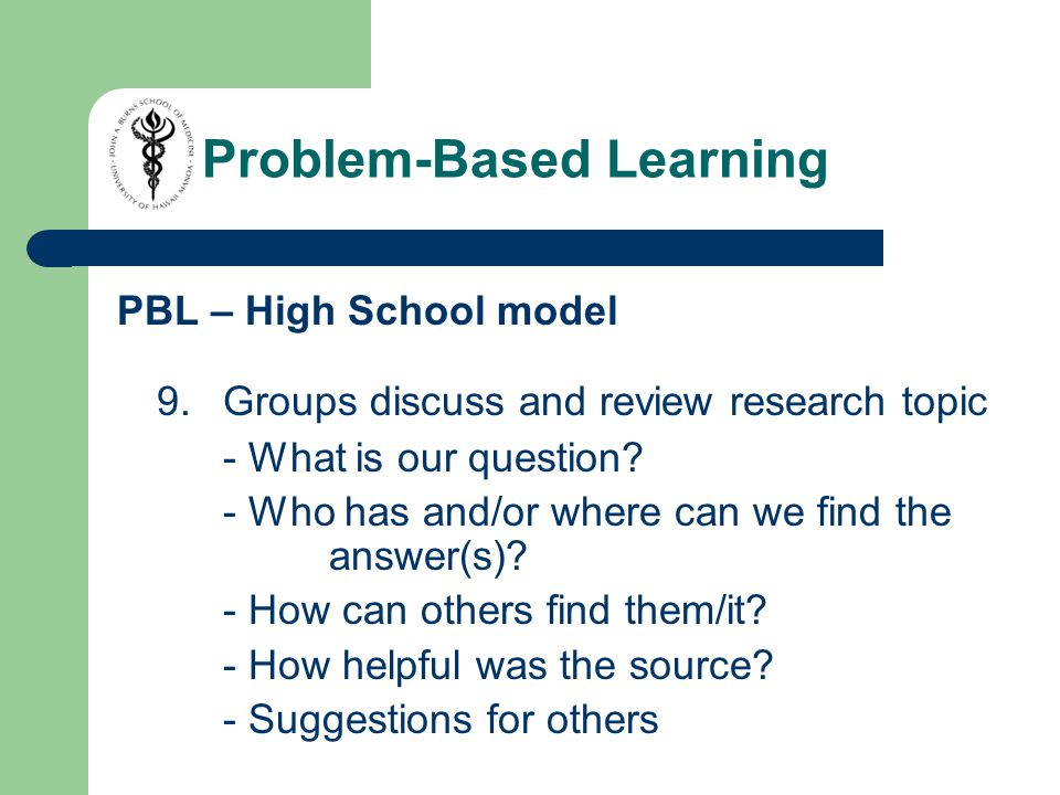 PBL – High School model 9.Groups discuss and review research topic - What is our question.