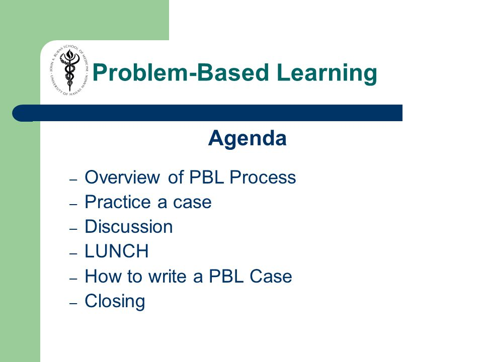 Agenda – Overview of PBL Process – Practice a case – Discussion – LUNCH – How to write a PBL Case – Closing Problem-Based Learning