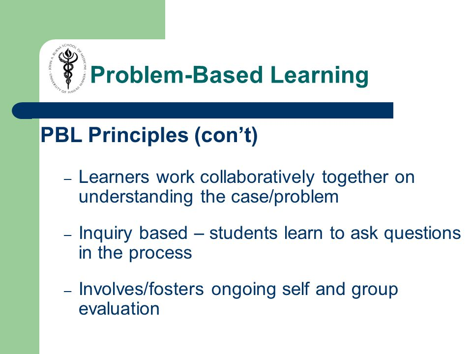 PBL Principles (con't) – Learners work collaboratively together on understanding the case/problem – Inquiry based – students learn to ask questions in the process – Involves/fosters ongoing self and group evaluation Problem-Based Learning
