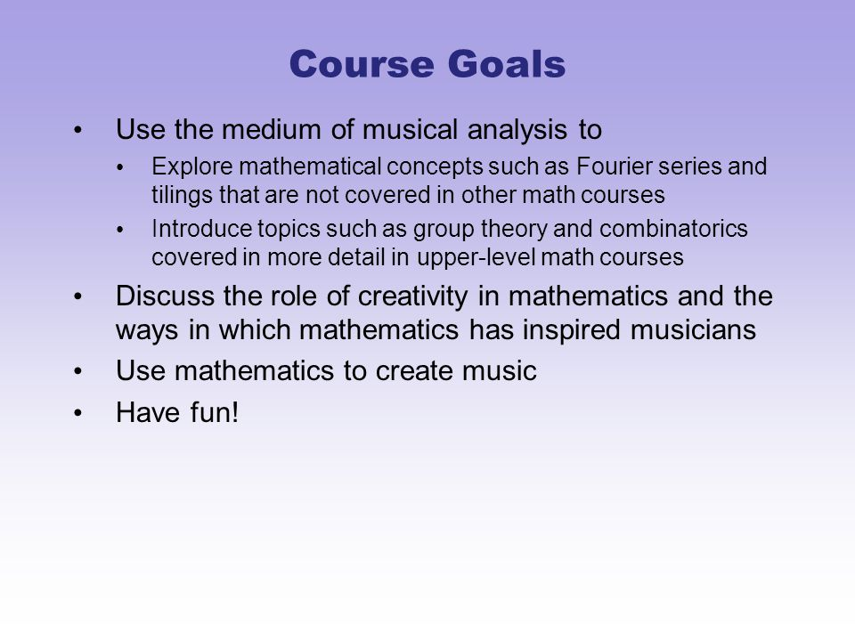 Overview Sophomore-level course for math majors (non-proof) Calc II and some musical experience required Topics –Rhythm, meter, and combinatorics in Ancient India –Acoustics, the wave equation, and Fourier series –Frequency, pitch, and intervals –Tuning theory and modular arithmetic –Scales, chords, and baby group theory –Symmetry in music