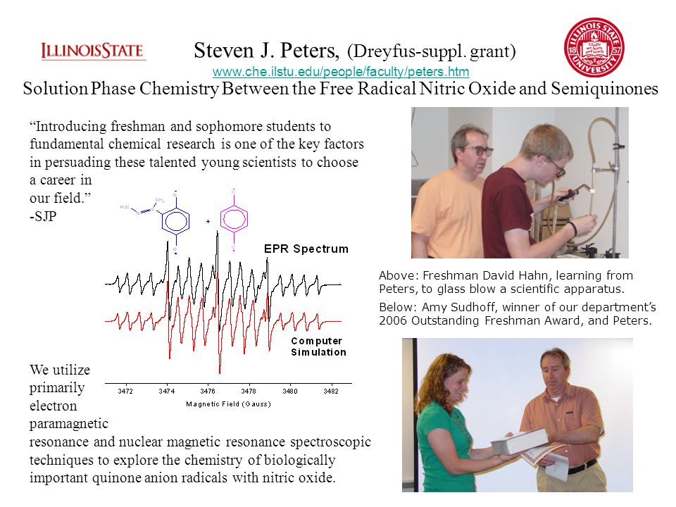 Introducing freshman and sophomore students to fundamental chemical research is one of the key factors in persuading these talented young scientists to choose a career in our field. -SJP We utilize primarily electron paramagnetic resonance and nuclear magnetic resonance spectroscopic techniques to explore the chemistry of biologically important quinone anion radicals with nitric oxide.