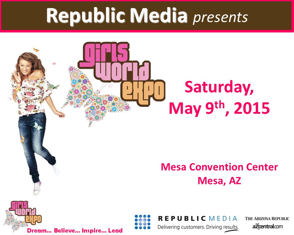 Dream… Believe… Inspire… Lead Saturday, May 9 th, 2015 Mesa Convention Center Mesa, AZ Republic Media Republic Media presents