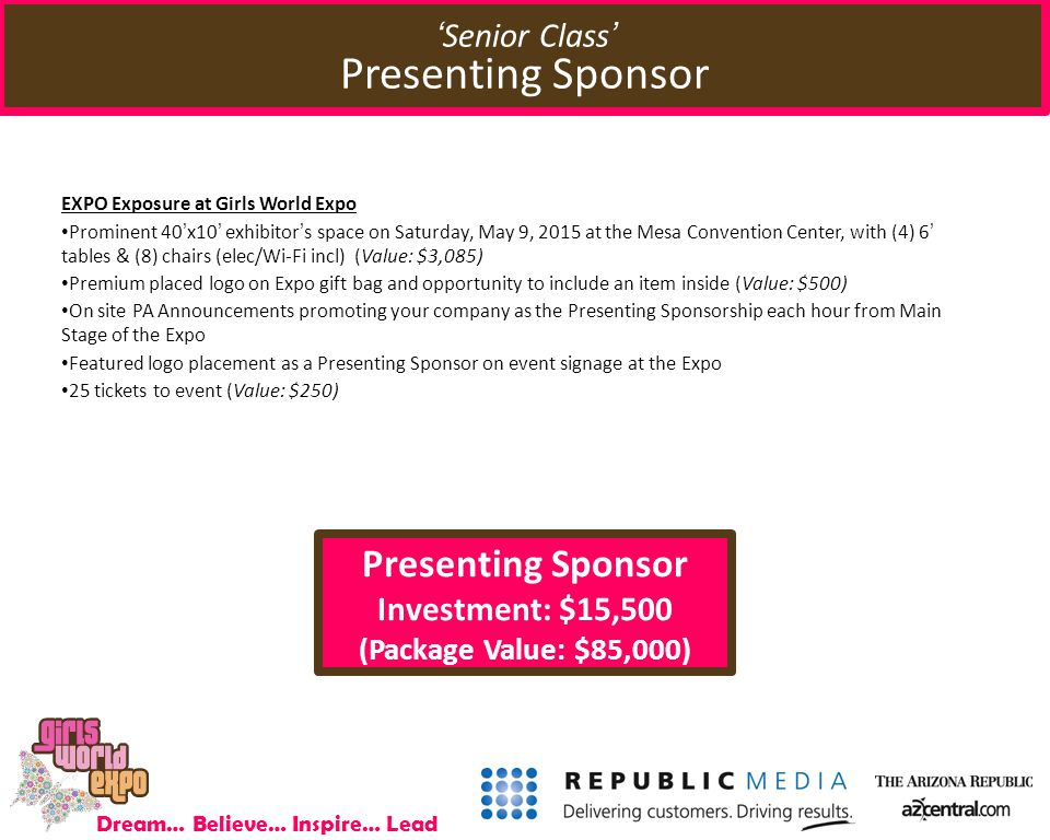 Dream… Believe… Inspire… Lead Presenting Sponsor Investment: $15,500 (Package Value: $85,000) EXPO Exposure at Girls World Expo Prominent 40'x10' exhibitor's space on Saturday, May 9, 2015 at the Mesa Convention Center, with (4) 6' tables & (8) chairs (elec/Wi-Fi incl) (Value: $3,085) Premium placed logo on Expo gift bag and opportunity to include an item inside (Value: $500) On site PA Announcements promoting your company as the Presenting Sponsorship each hour from Main Stage of the Expo Featured logo placement as a Presenting Sponsor on event signage at the Expo 25 tickets to event (Value: $250) 'Senior Class' Presenting Sponsor