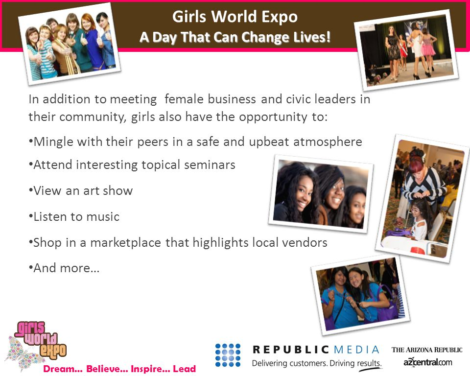 Dream… Believe… Inspire… Lead In addition to meeting female business and civic leaders in their community, girls also have the opportunity to: Mingle with their peers in a safe and upbeat atmosphere Attend interesting topical seminars View an art show Listen to music Shop in a marketplace that highlights local vendors And more… A Day That Can Change Lives.