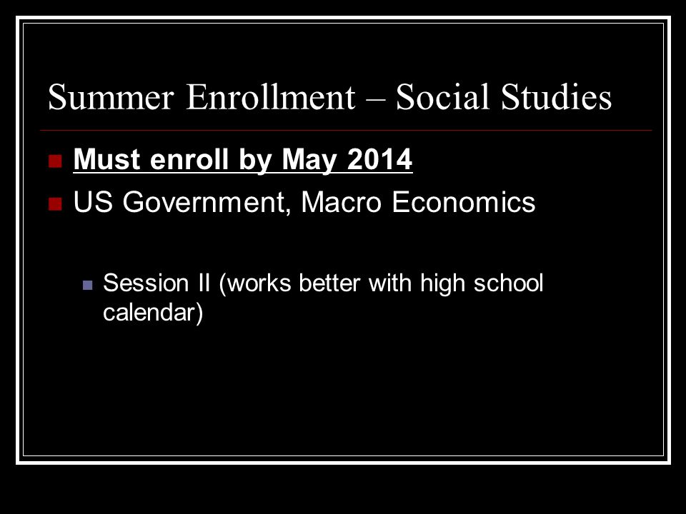 Summer Enrollment – Social Studies Must enroll by May 2014 US Government, Macro Economics Session II (works better with high school calendar)