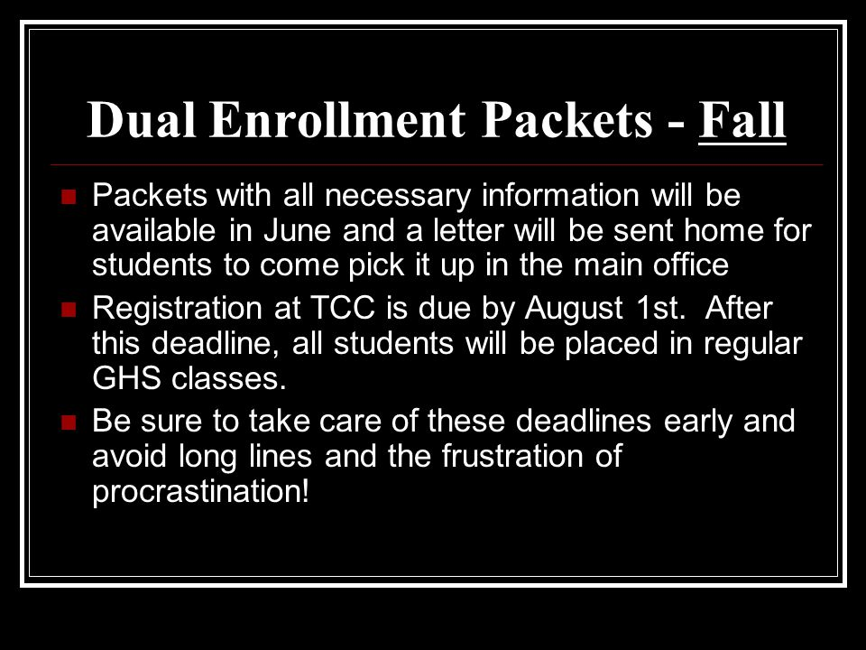 Dual Enrollment Packets - Fall Packets with all necessary information will be available in June and a letter will be sent home for students to come pick it up in the main office Registration at TCC is due by August 1st.