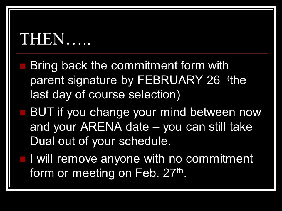 THEN….. Bring back the commitment form with parent signature by FEBRUARY 26 ( the last day of course selection) BUT if you change your mind between no