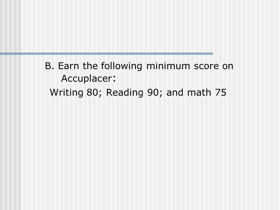 B. Earn the following minimum score on Accuplacer : Writing 80; Reading 90; and math 75