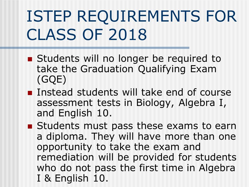 ISTEP REQUIREMENTS FOR CLASS OF 2018 Students will no longer be required to take the Graduation Qualifying Exam (GQE) Instead students will take end of course assessment tests in Biology, Algebra I, and English 10.