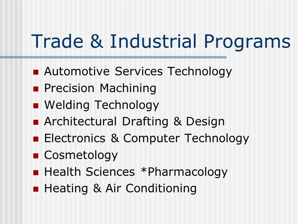 Trade & Industrial Programs Automotive Services Technology Precision Machining Welding Technology Architectural Drafting & Design Electronics & Computer Technology Cosmetology Health Sciences *Pharmacology Heating & Air Conditioning