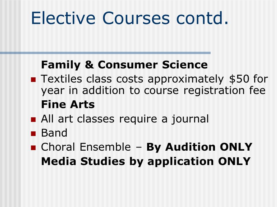 Elective Courses contd. Family & Consumer Science Textiles class costs approximately $50 for year in addition to course registration fee Fine Arts All