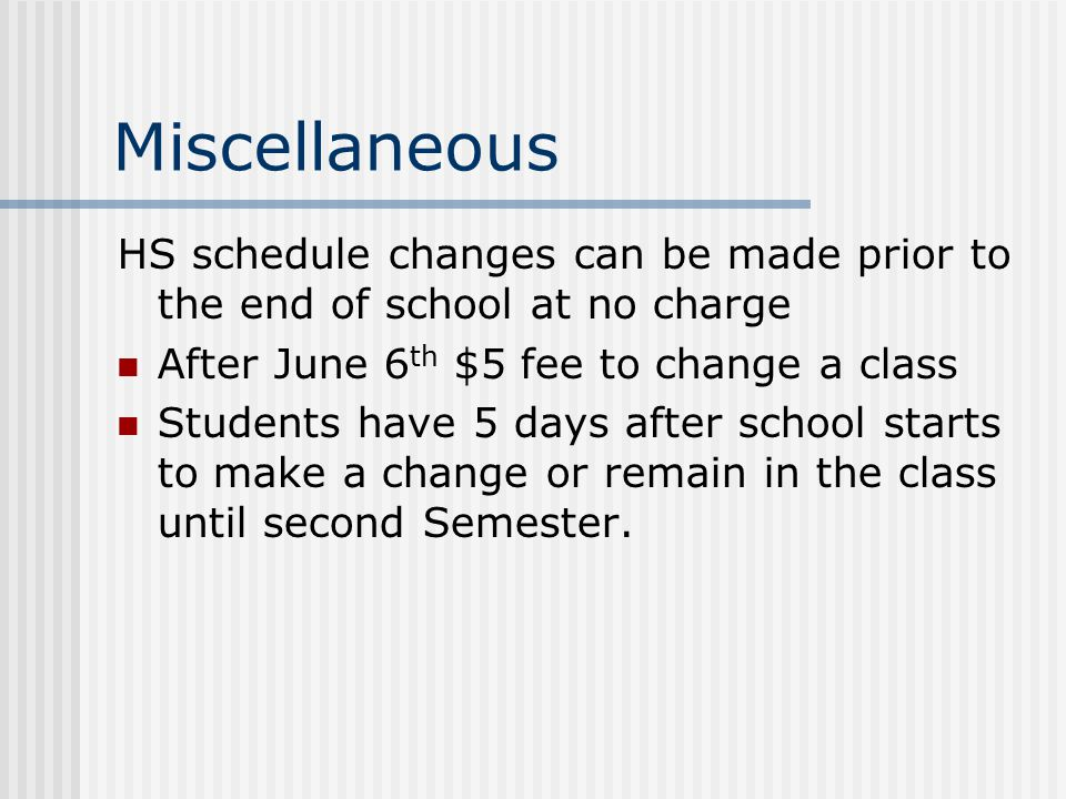 Miscellaneous HS schedule changes can be made prior to the end of school at no charge After June 6 th $5 fee to change a class Students have 5 days after school starts to make a change or remain in the class until second Semester.