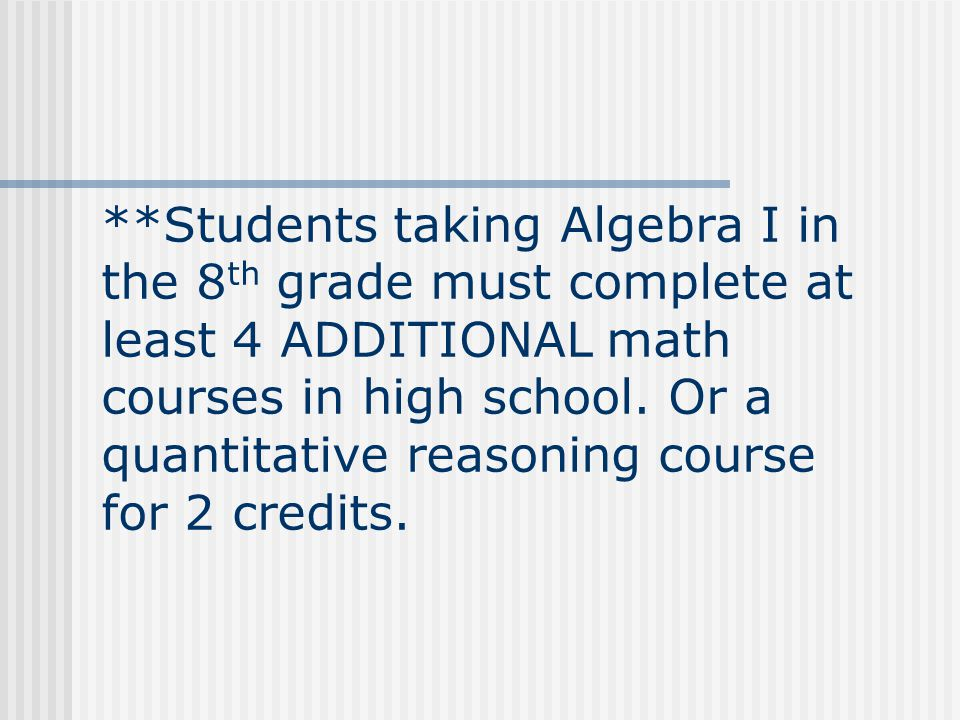 **Students taking Algebra I in the 8 th grade must complete at least 4 ADDITIONAL math courses in high school.