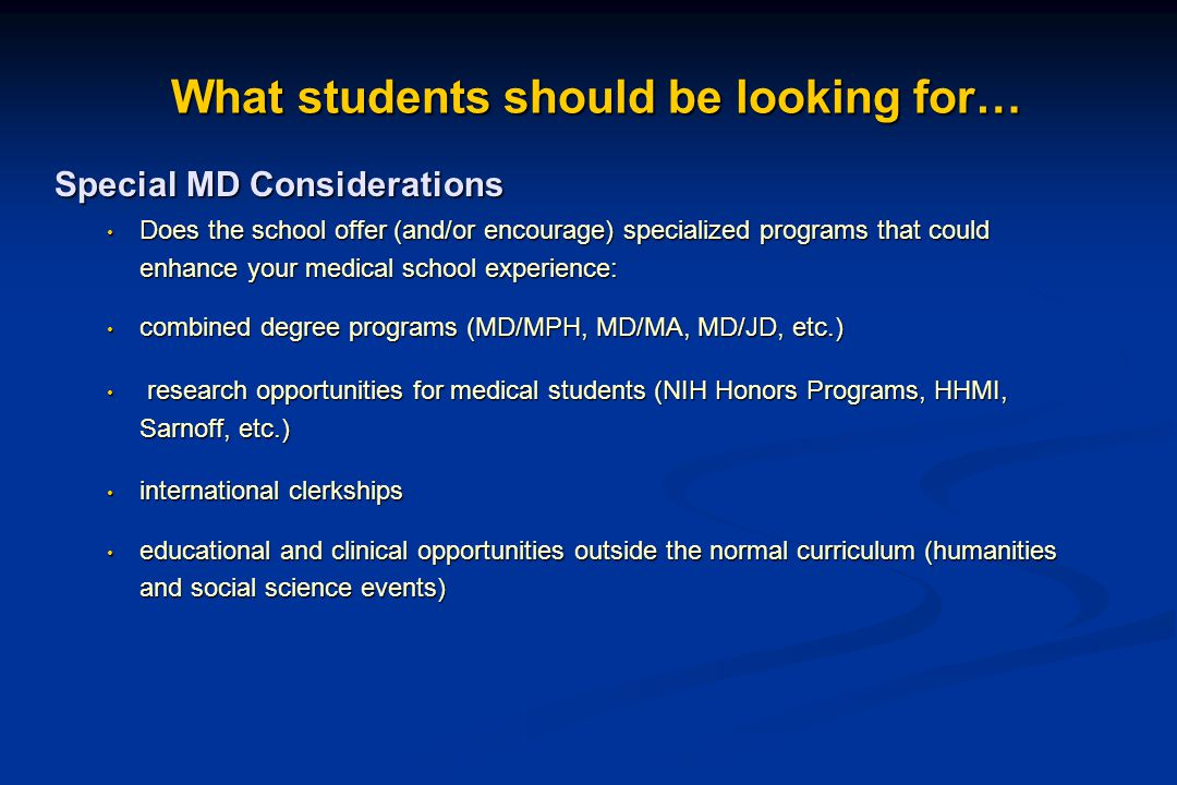 What students should be looking for Academic Considerations: Does the program offer a curriculum that meets your needs Does the program offer a curriculum that meets your needs MD programs: MD programs: - traditional or problem based learning - research or primary care based medical school PhD programs: umbrella vs.
